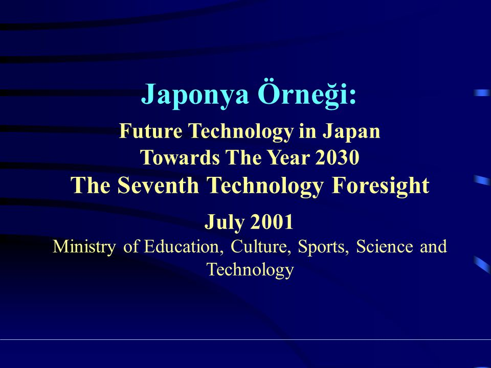 Japonya Örneği: Future Technology in Japan Towards The Year 2030 The Seventh Technology Foresight July 2001 Ministry of Education, Culture, Sports, Science and Technology