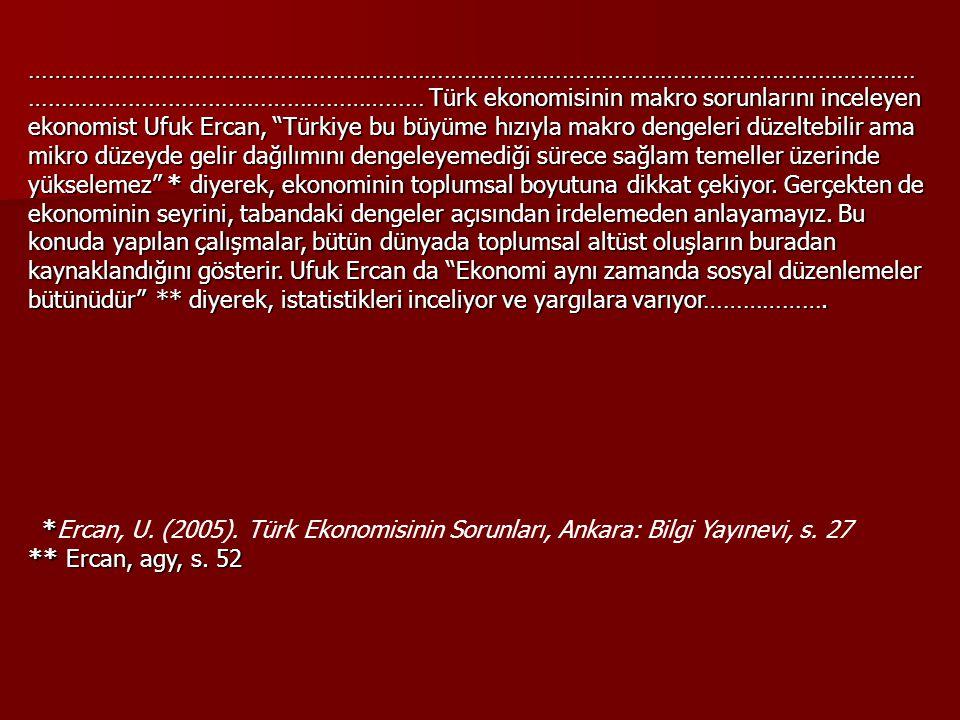 ……………………………………………………………………………………………………………………… …………………………………………………… Türk ekonomisinin makro sorunlarını inceleyen ekonomist Ufuk Ercan, Türkiye bu büyüme hızıyla makro dengeleri düzeltebilir ama mikro düzeyde gelir dağılımını dengeleyemediği sürece sağlam temeller üzerinde yükselemez * diyerek, ekonominin toplumsal boyutuna dikkat çekiyor.