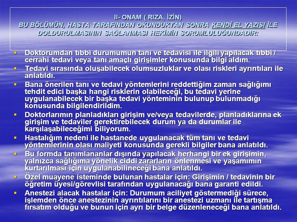 II- ONAM ( RIZA, İZİN) BU BÖLÜMÜN, HASTA TARAFINDAN OKUNDUKTAN SONRA KENDİ EL YAZISI İLE DOLDURULMASININ SAĞLANMASI HEKİMİN SORUMLULUĞUNDADIR:  Doktorumdan tıbbi durumumun tanı ve tedavisi ile ilgili yapılacak tıbbi / cerrahi tedavi veya tanı amaçlı girişimler konusunda bilgi aldım.