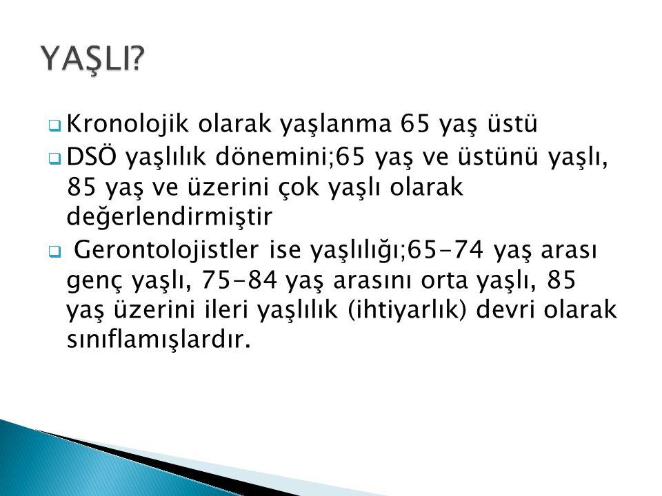  Kronolojik olarak yaşlanma 65 yaş üstü  DSÖ yaşlılık dönemini;65 yaş ve üstünü yaşlı, 85 yaş ve üzerini çok yaşlı olarak değerlendirmiştir  Geront