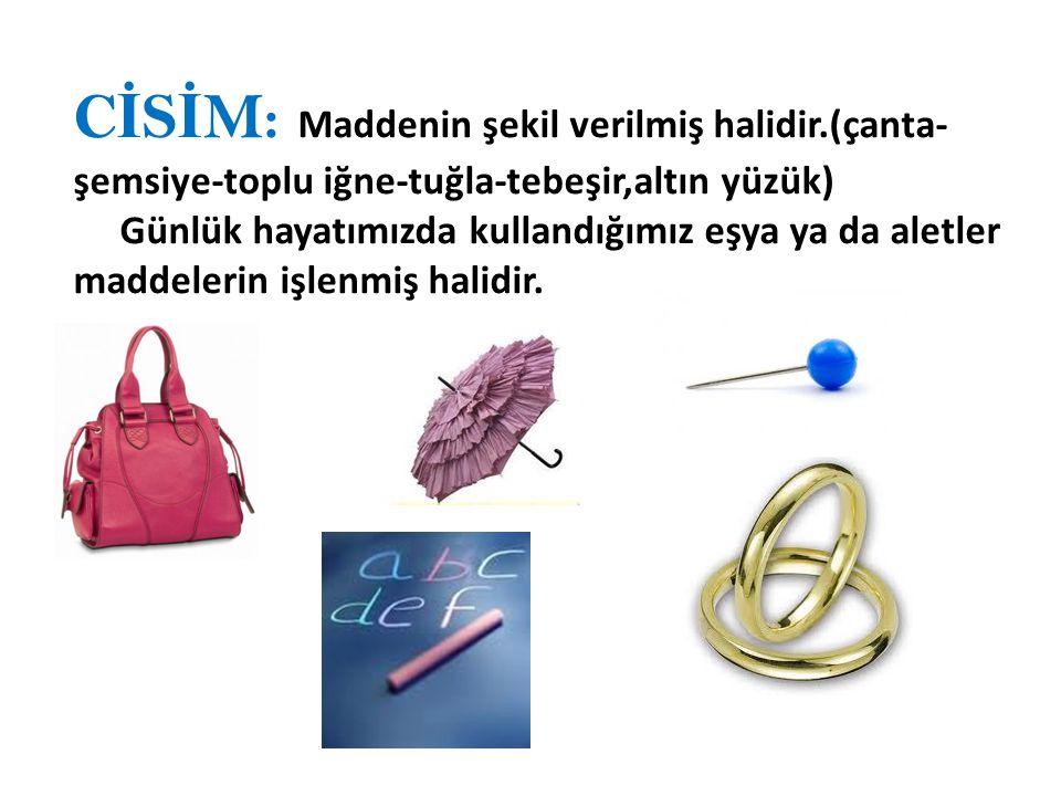 C İ S İ M: Maddenin şekil verilmiş halidir.(çanta- şemsiye-toplu iğne-tuğla-tebeşir,altın yüzük) Günlük hayatımızda kullandığımız eşya ya da aletler maddelerin işlenmiş halidir.