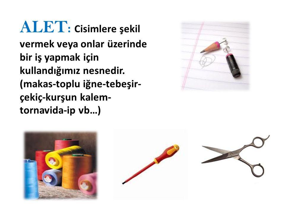 ALET : Cisimlere şekil vermek veya onlar üzerinde bir iş yapmak için kullandığımız nesnedir.