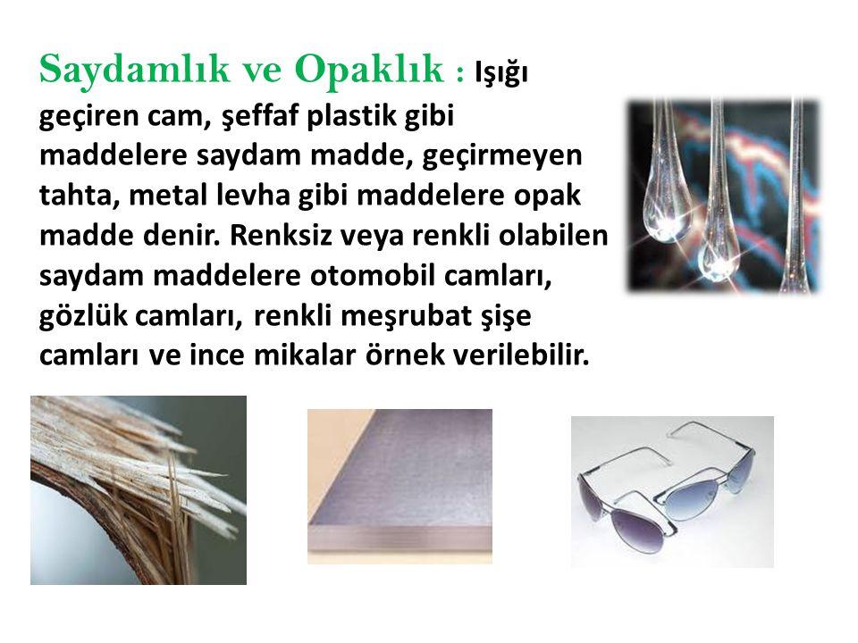 Saydamlık ve Opaklık : Işığı geçiren cam, şeffaf plastik gibi maddelere saydam madde, geçirmeyen tahta, metal levha gibi maddelere opak madde denir.