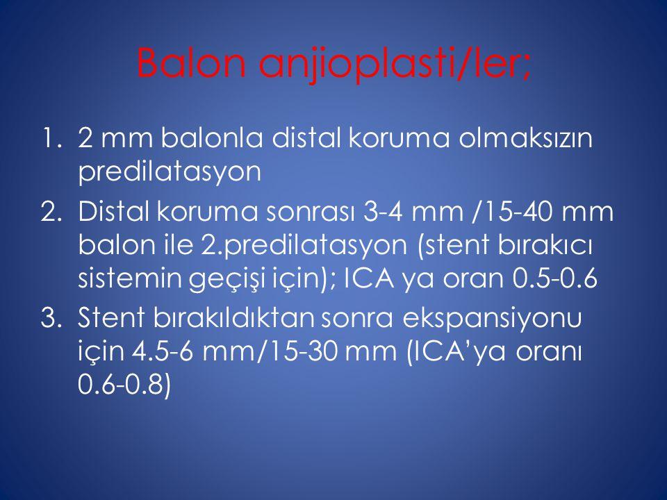 Balon anjioplasti/ler; 1.2 mm balonla distal koruma olmaksızın predilatasyon 2.Distal koruma sonrası 3-4 mm /15-40 mm balon ile 2.predilatasyon (stent bırakıcı sistemin geçişi için); ICA ya oran 0.5-0.6 3.Stent bırakıldıktan sonra ekspansiyonu için 4.5-6 mm/15-30 mm (ICA'ya oranı 0.6-0.8)