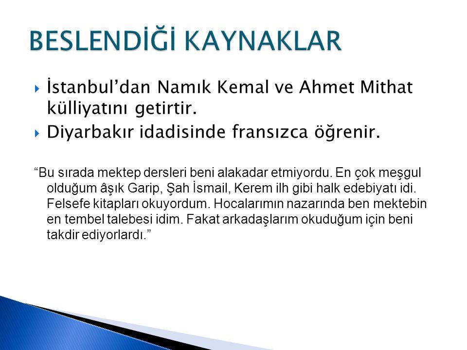 """ İstanbul'dan Namık Kemal ve Ahmet Mithat külliyatını getirtir.  Diyarbakır idadisinde fransızca öğrenir. """"Bu sırada mektep dersleri beni alakadar e"""