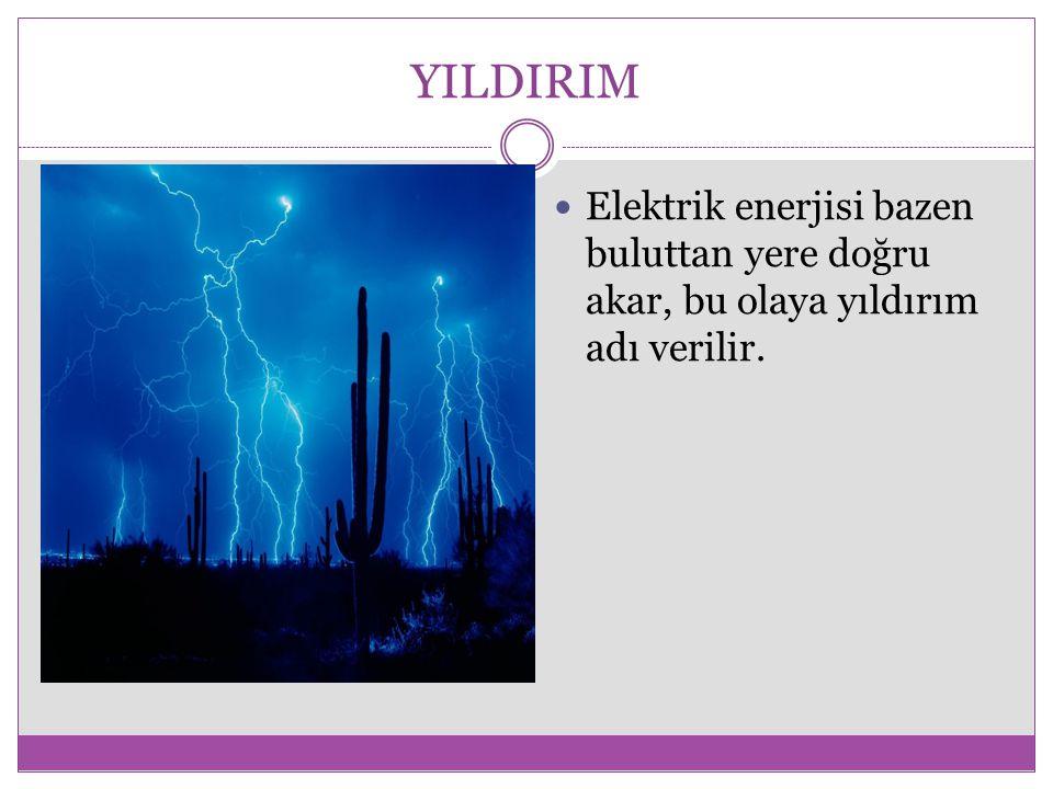 YILDIRIM Elektrik enerjisi bazen buluttan yere doğru akar, bu olaya yıldırım adı verilir.