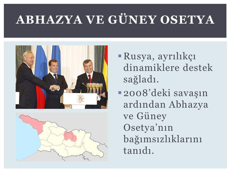  Rusya, ayrılıkçı dinamiklere destek sağladı.  2008'deki savaşın ardından Abhazya ve Güney Osetya'nın bağımsızlıklarını tanıdı. ABHAZYA VE GÜNEY OSE