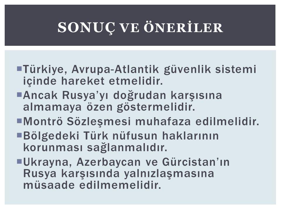  Türkiye, Avrupa-Atlantik güvenlik sistemi içinde hareket etmelidir.  Ancak Rusya'yı doğrudan karşısına almamaya özen göstermelidir.  Montrö Sözleş