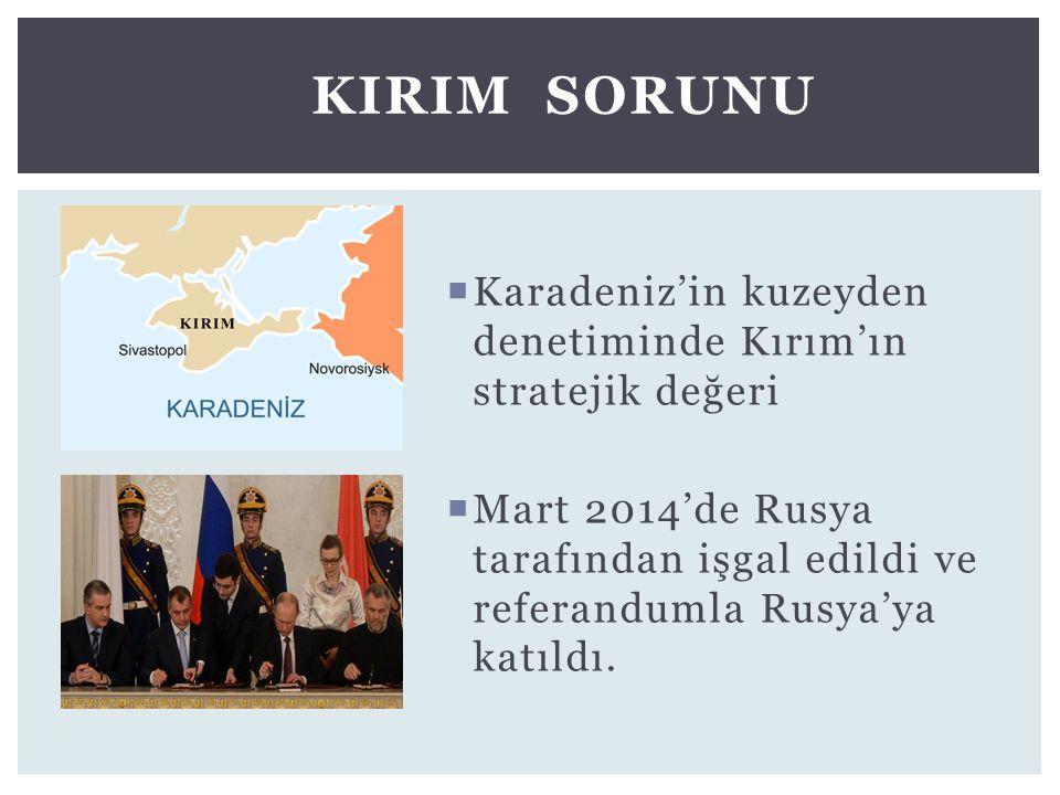  Karadeniz'in kuzeyden denetiminde Kırım'ın stratejik değeri  Mart 2014'de Rusya tarafından işgal edildi ve referandumla Rusya'ya katıldı. KIRIM SOR