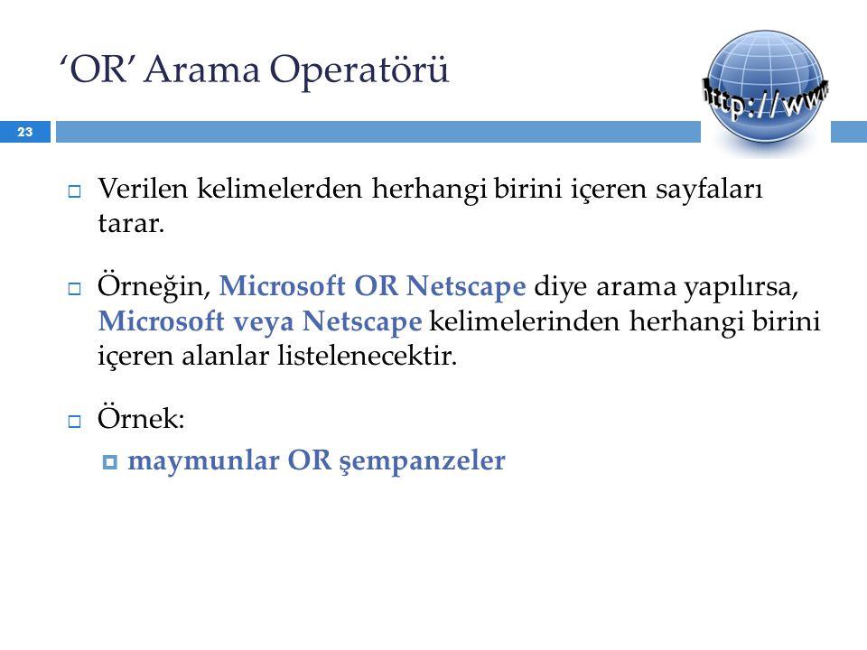 'OR' Arama Operatörü  Verilen kelimelerden herhangi birini içeren sayfaları tarar.  Örneğin, Microsoft OR Netscape diye arama yapılırsa, Microsoft v