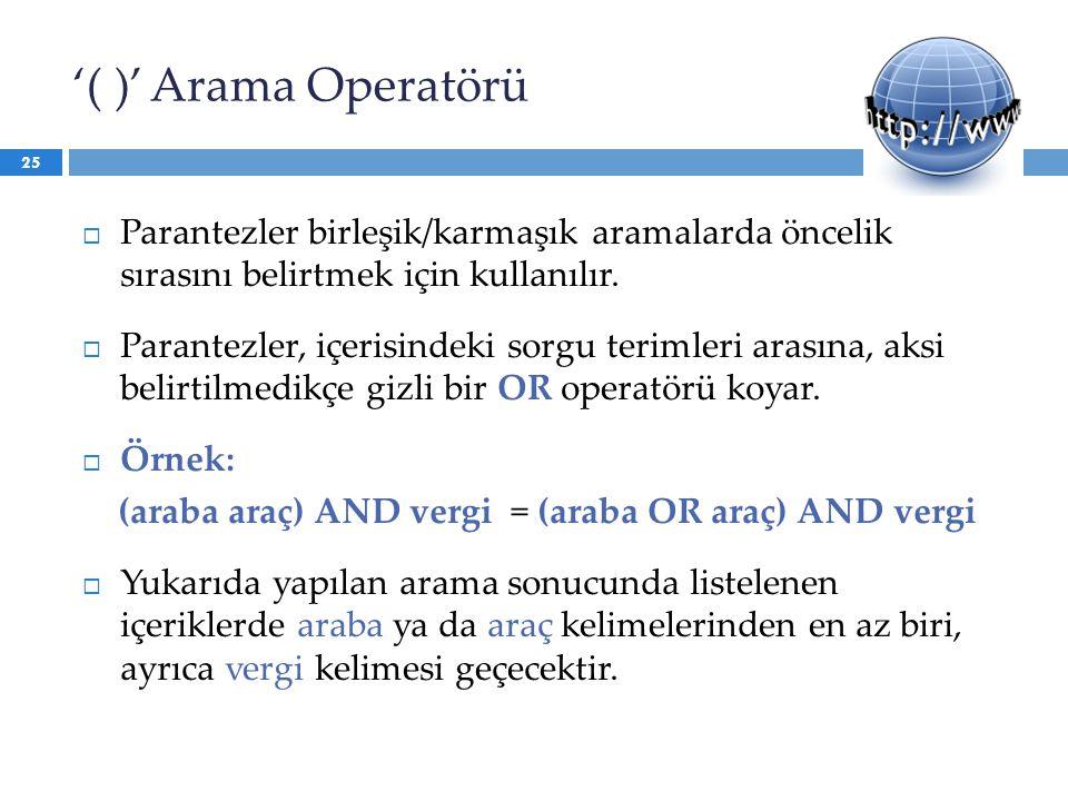 '( )' Arama Operatörü  Parantezler birleşik/karmaşık aramalarda öncelik sırasını belirtmek için kullanılır.  Parantezler, içerisindeki sorgu terimle