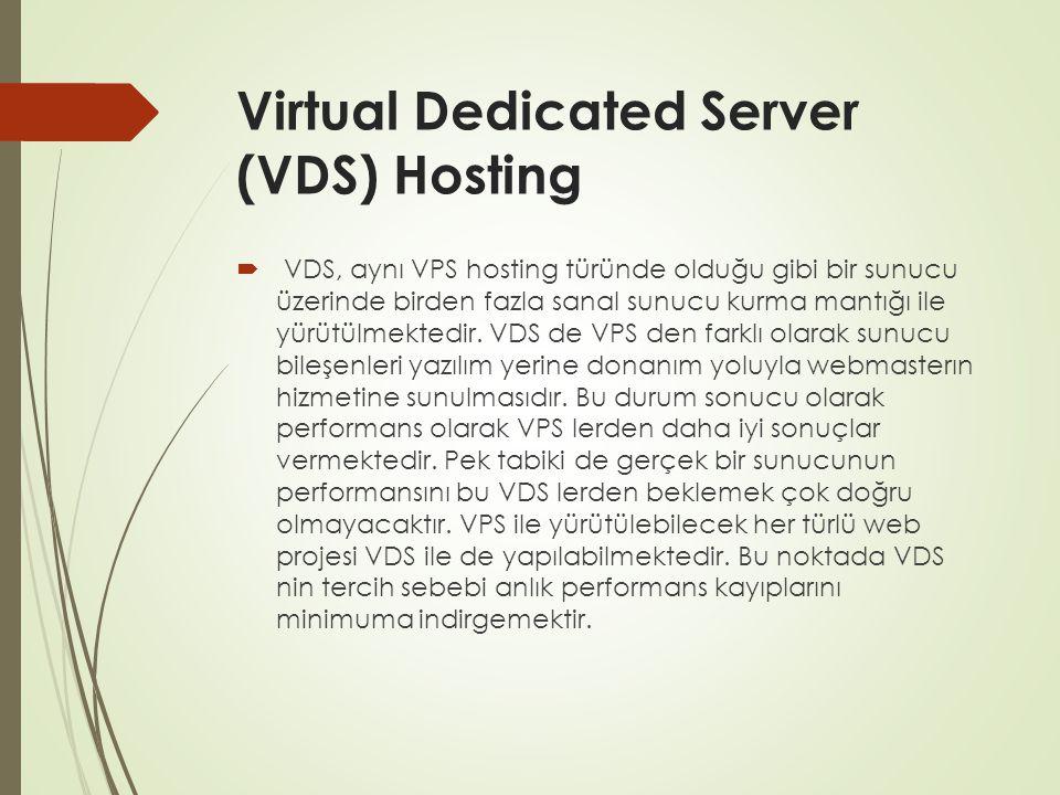 Virtual Dedicated Server (VDS) Hosting  VDS, aynı VPS hosting türünde olduğu gibi bir sunucu üzerinde birden fazla sanal sunucu kurma mantığı ile yür