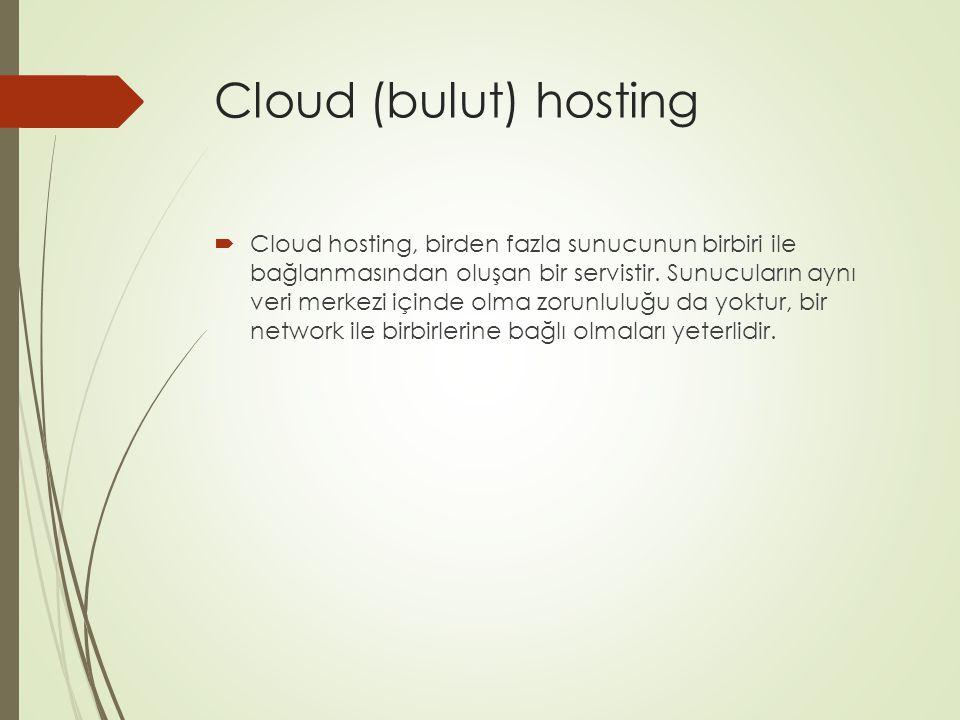 Cloud (bulut) hosting  Cloud hosting, birden fazla sunucunun birbiri ile bağlanmasından oluşan bir servistir. Sunucuların aynı veri merkezi içinde ol