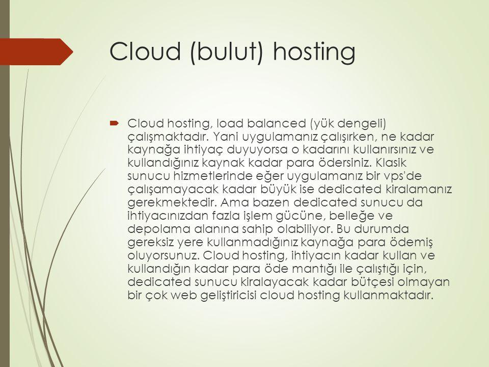 Cloud (bulut) hosting  Cloud hosting, load balanced (yük dengeli) çalışmaktadır. Yani uygulamanız çalışırken, ne kadar kaynağa ihtiyaç duyuyorsa o ka