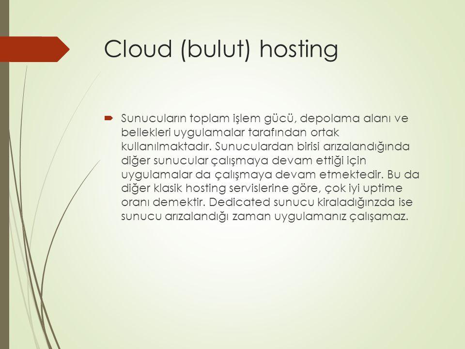 Cloud (bulut) hosting  Sunucuların toplam işlem gücü, depolama alanı ve bellekleri uygulamalar tarafından ortak kullanılmaktadır. Sunuculardan birisi