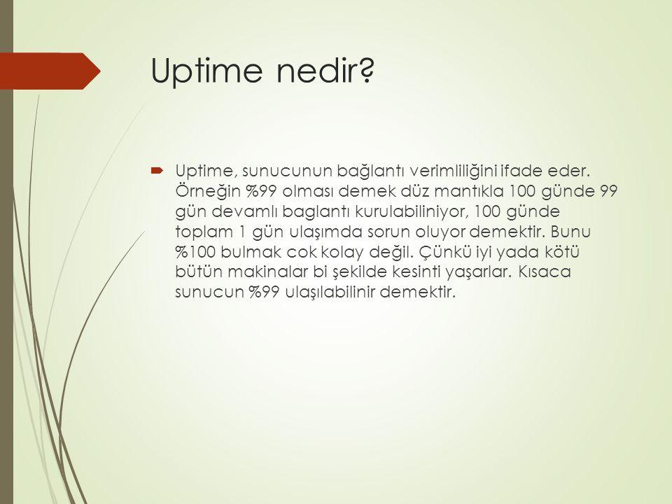 Uptime nedir?  Uptime, sunucunun bağlantı verimliliğini ifade eder. Örneğin %99 olması demek düz mantıkla 100 günde 99 gün devamlı baglantı kurulabil