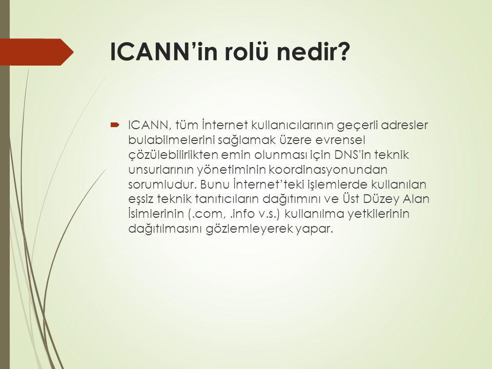 ICANN'in rolü nedir?  ICANN, tüm İnternet kullanıcılarının geçerli adresler bulabilmelerini sağlamak üzere evrensel çözülebilirlikten emin olunması i