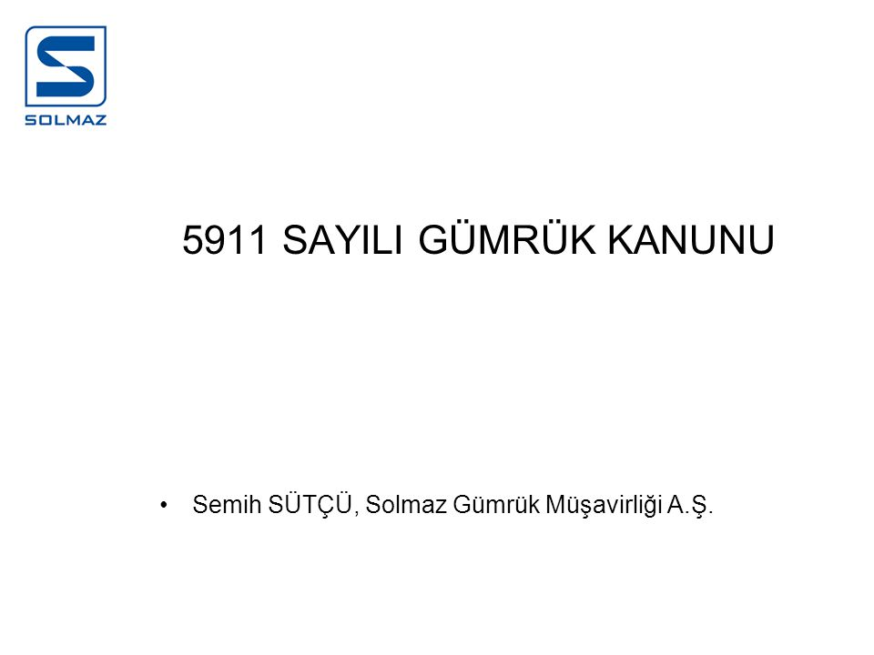 5911 SAYILI GÜMRÜK KANUNU Semih SÜTÇÜ, Solmaz Gümrük Müşavirliği A.Ş.