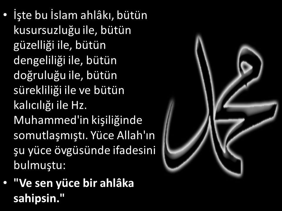 İşte bu İslam ahlâkı, bütün kusursuzluğu ile, bütün güzelliği ile, bütün dengeliliği ile, bütün doğruluğu ile, bütün sürekliliği ile ve bütün kalıcılı