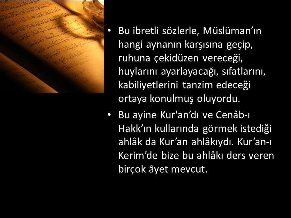 Bu ibretli sözlerle, Müslüman'ın hangi aynanın karşısına geçip, ruhuna çekidüzen vereceği, huylarını ayarlayacağı, sıfatlarını, kabiliyetlerini tanzim