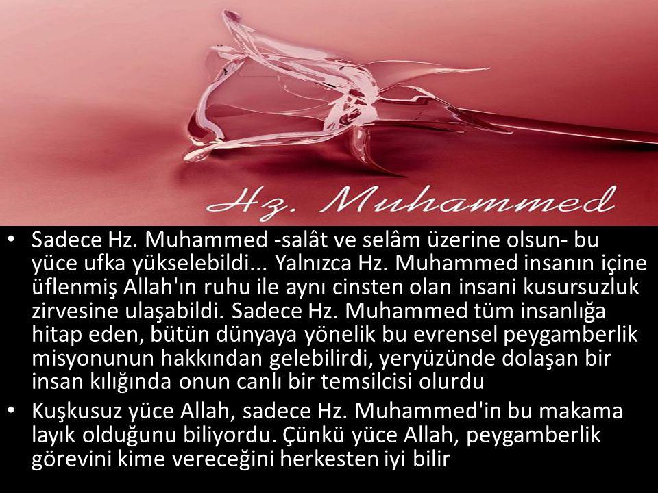 Sadece Hz. Muhammed -salât ve selâm üzerine olsun- bu yüce ufka yükselebildi... Yalnızca Hz. Muhammed insanın içine üflenmiş Allah'ın ruhu ile aynı ci