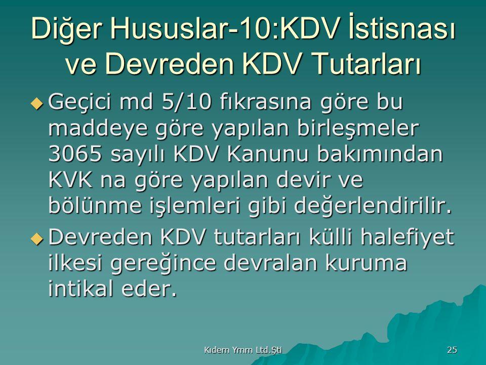 Kıdem Ymm Ltd.Şti 25 Diğer Hususlar-10:KDV İstisnası ve Devreden KDV Tutarları  Geçici md 5/10 fıkrasına göre bu maddeye göre yapılan birleşmeler 3065 sayılı KDV Kanunu bakımından KVK na göre yapılan devir ve bölünme işlemleri gibi değerlendirilir.