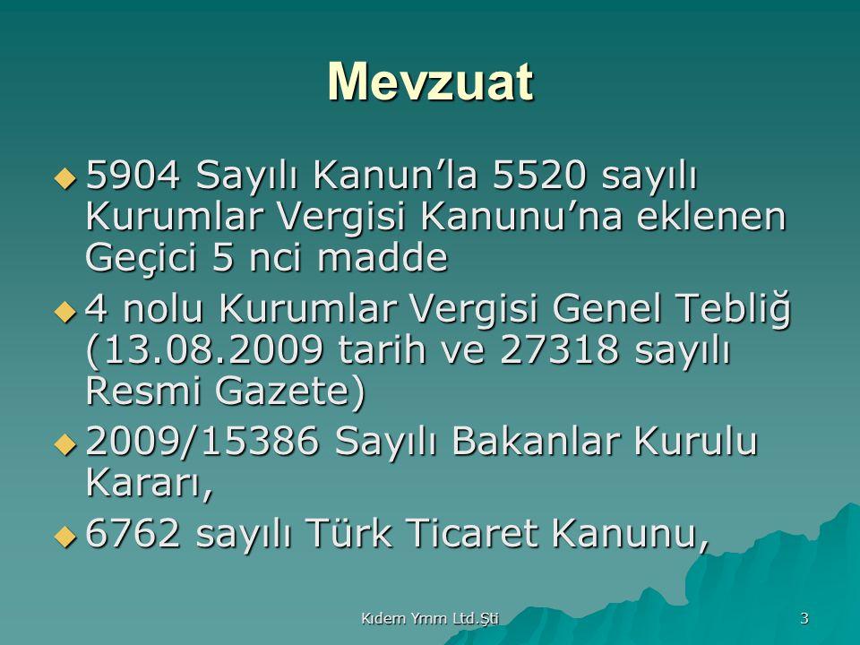 Kıdem Ymm Ltd.Şti 3 Mevzuat  5904 Sayılı Kanun'la 5520 sayılı Kurumlar Vergisi Kanunu'na eklenen Geçici 5 nci madde  4 nolu Kurumlar Vergisi Genel Tebliğ (13.08.2009 tarih ve 27318 sayılı Resmi Gazete)  2009/15386 Sayılı Bakanlar Kurulu Kararı,  6762 sayılı Türk Ticaret Kanunu,