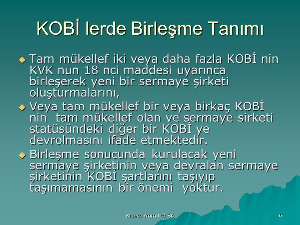 Kıdem Ymm Ltd.Şti 6 KOBİ lerde Birleşme Tanımı  Tam mükellef iki veya daha fazla KOBİ nin KVK nun 18 nci maddesi uyarınca birleşerek yeni bir sermaye şirketi oluşturmalarını,  Veya tam mükellef bir veya birkaç KOBİ nin tam mükellef olan ve sermaye sirketi statüsündeki diğer bir KOBİ ye devrolmasını ifade etmektedir.
