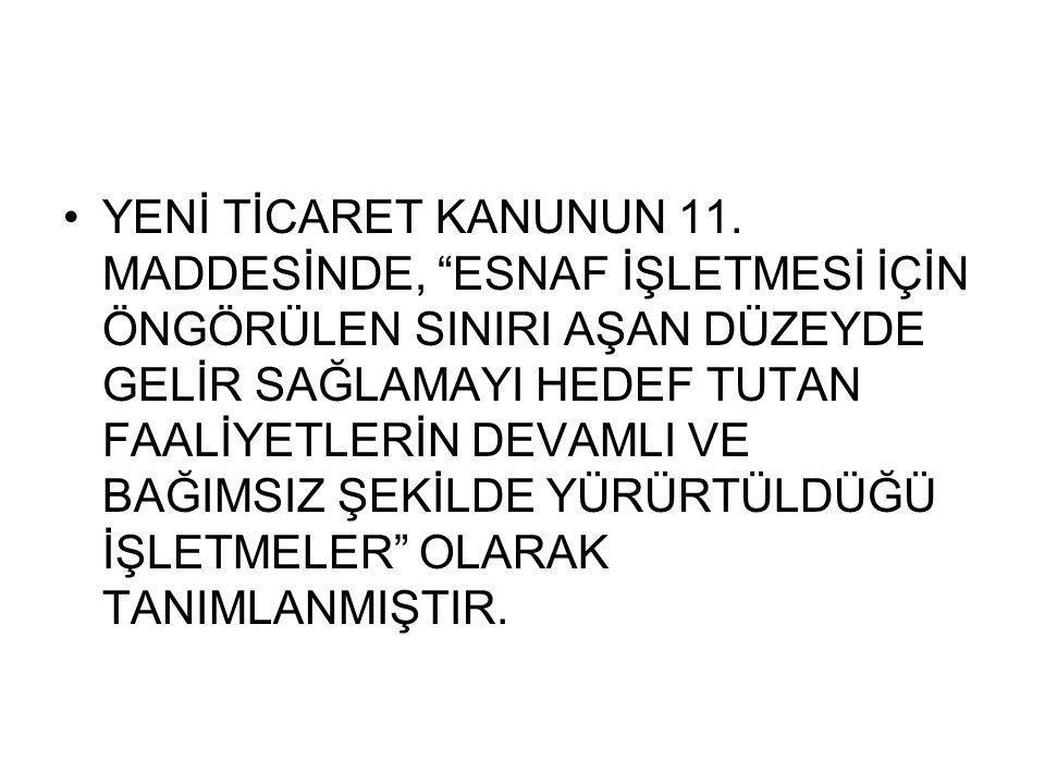"""YENİ TİCARET KANUNUN 11. MADDESİNDE, """"ESNAF İŞLETMESİ İÇİN ÖNGÖRÜLEN SINIRI AŞAN DÜZEYDE GELİR SAĞLAMAYI HEDEF TUTAN FAALİYETLERİN DEVAMLI VE BAĞIMSIZ"""