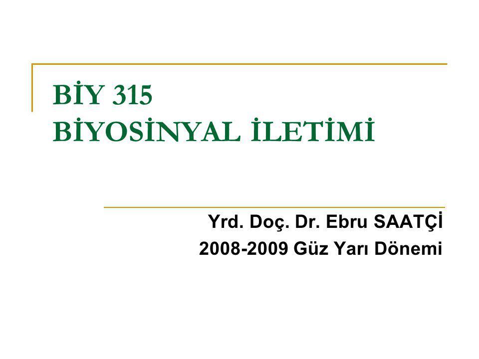 BİY 315 BİYOSİNYAL İLETİMİ Yrd. Doç. Dr. Ebru SAATÇİ 2008-2009 Güz Yarı Dönemi