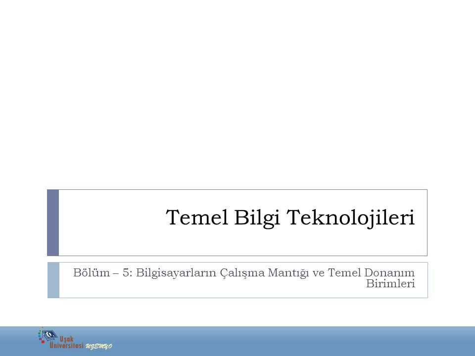 Temel Bilgi Teknolojileri Bölüm – 5: Bilgisayarların Çalışma Mantığı ve Temel Donanım Birimleri