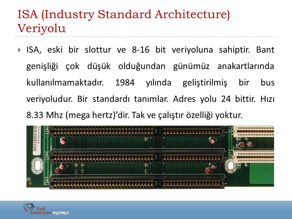 ISA (Industry Standard Architecture) Veriyolu  ISA, eski bir slottur ve 8-16 bit veriyoluna sahiptir. Bant genişliği çok düşük olduğundan günümüz ana