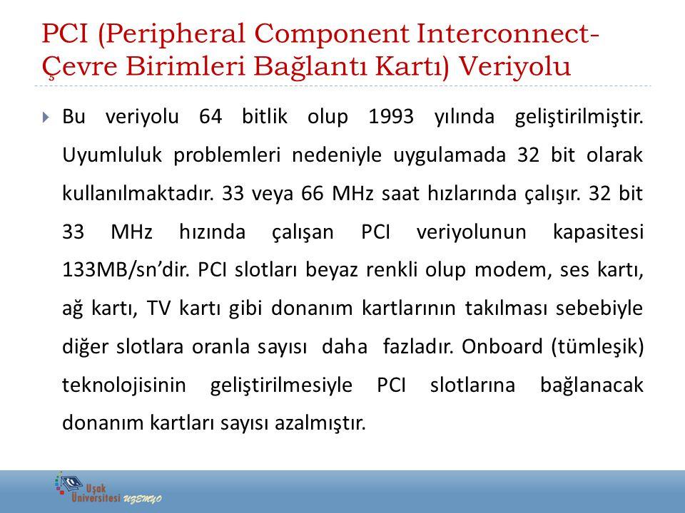 PCI (Peripheral Component Interconnect- Çevre Birimleri Bağlantı Kartı) Veriyolu  Bu veriyolu 64 bitlik olup 1993 yılında geliştirilmiştir. Uyumluluk