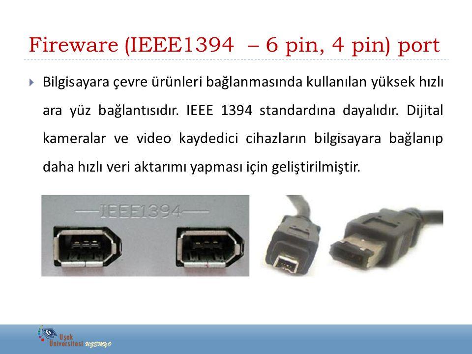 Fireware (IEEE1394 – 6 pin, 4 pin) port  Bilgisayara çevre ürünleri bağlanmasında kullanılan yüksek hızlı ara yüz bağlantısıdır. IEEE 1394 standardın