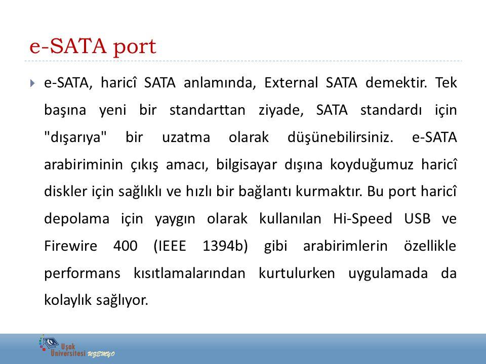 e-SATA port  e-SATA, haricî SATA anlamında, External SATA demektir. Tek başına yeni bir standarttan ziyade, SATA standardı için
