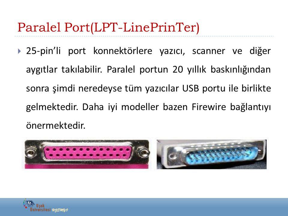 Paralel Port(LPT-LinePrinTer)  25-pin'li port konnektörlere yazıcı, scanner ve diğer aygıtlar takılabilir. Paralel portun 20 yıllık baskınlığından so