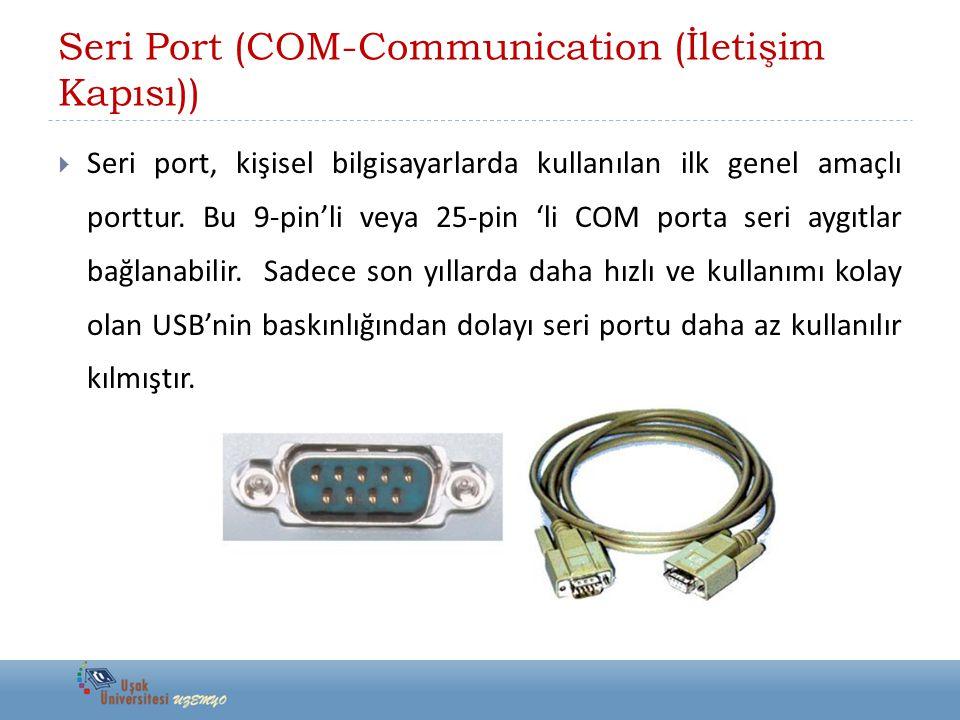 Seri Port (COM-Communication (İletişim Kapısı))  Seri port, kişisel bilgisayarlarda kullanılan ilk genel amaçlı porttur. Bu 9-pin'li veya 25-pin 'li
