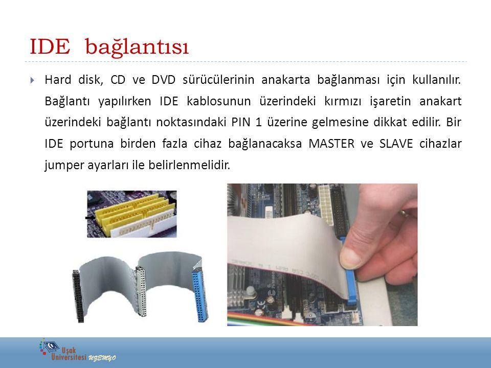 IDE bağlantısı  Hard disk, CD ve DVD sürücülerinin anakarta bağlanması için kullanılır. Bağlantı yapılırken IDE kablosunun üzerindeki kırmızı işareti