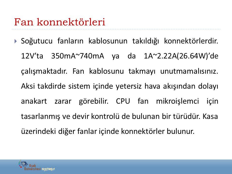 Fan konnektörleri  Soğutucu fanların kablosunun takıldığı konnektörlerdir. 12V'ta 350mA~740mA ya da 1A~2.22A(26.64W)'de çalışmaktadır. Fan kablosunu