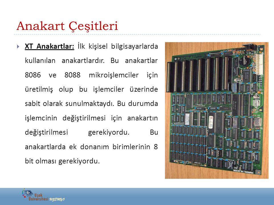Anakart Çeşitleri  XT Anakartlar: İlk kişisel bilgisayarlarda kullanılan anakartlardır. Bu anakartlar 8086 ve 8088 mikroişlemciler için üretilmiş olu