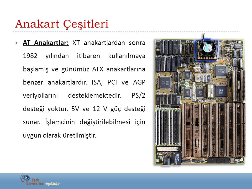 Anakart Çeşitleri  AT Anakartlar: XT anakartlardan sonra 1982 yılından itibaren kullanılmaya başlamış ve günümüz ATX anakartlarına benzer anakartlard