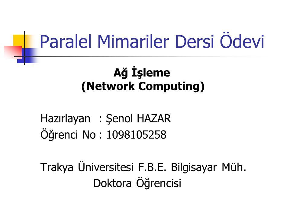 Paralel Mimariler Dersi Ödevi Ağ İşleme (Network Computing) Hazırlayan: Şenol HAZAR Öğrenci No: 1098105258 Trakya Üniversitesi F.B.E. Bilgisayar Müh.