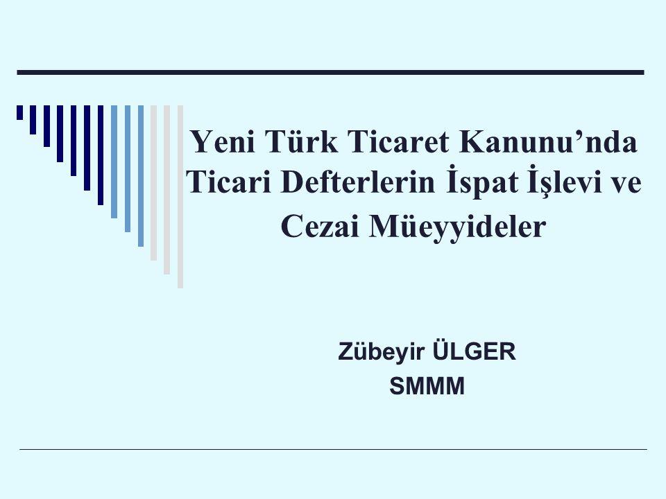 Yeni Türk Ticaret Kanunu'nda Ticari Defterlerin İspat İşlevi ve Cezai Müeyyideler Zübeyir ÜLGER SMMM