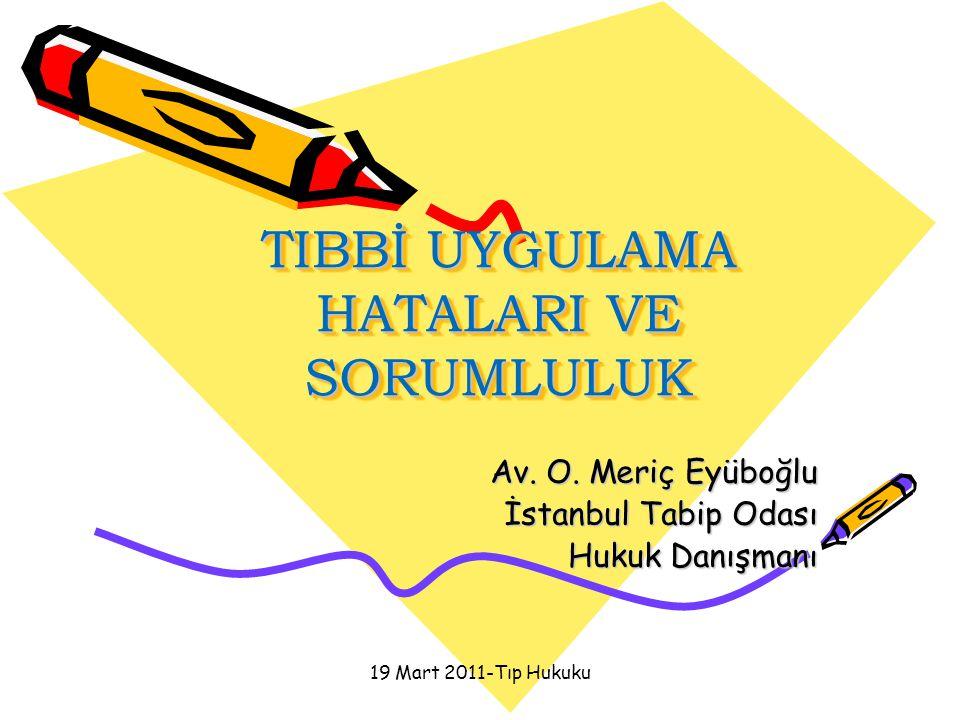 19 Mart 2011-Tıp Hukuku TIBBİ UYGULAMA HATALARI VE SORUMLULUK Av. O. Meriç Eyüboğlu İstanbul Tabip Odası Hukuk Danışmanı