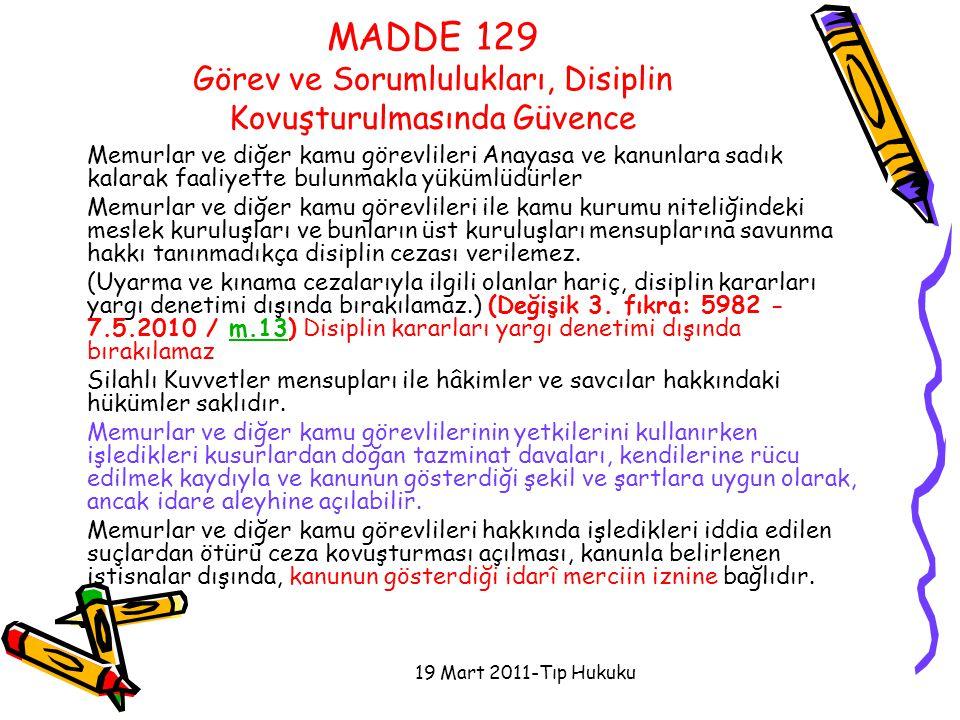 19 Mart 2011-Tıp Hukuku MADDE 129 Görev ve Sorumlulukları, Disiplin Kovuşturulmasında Güvence Memurlar ve diğer kamu görevlileri Anayasa ve kanunlara