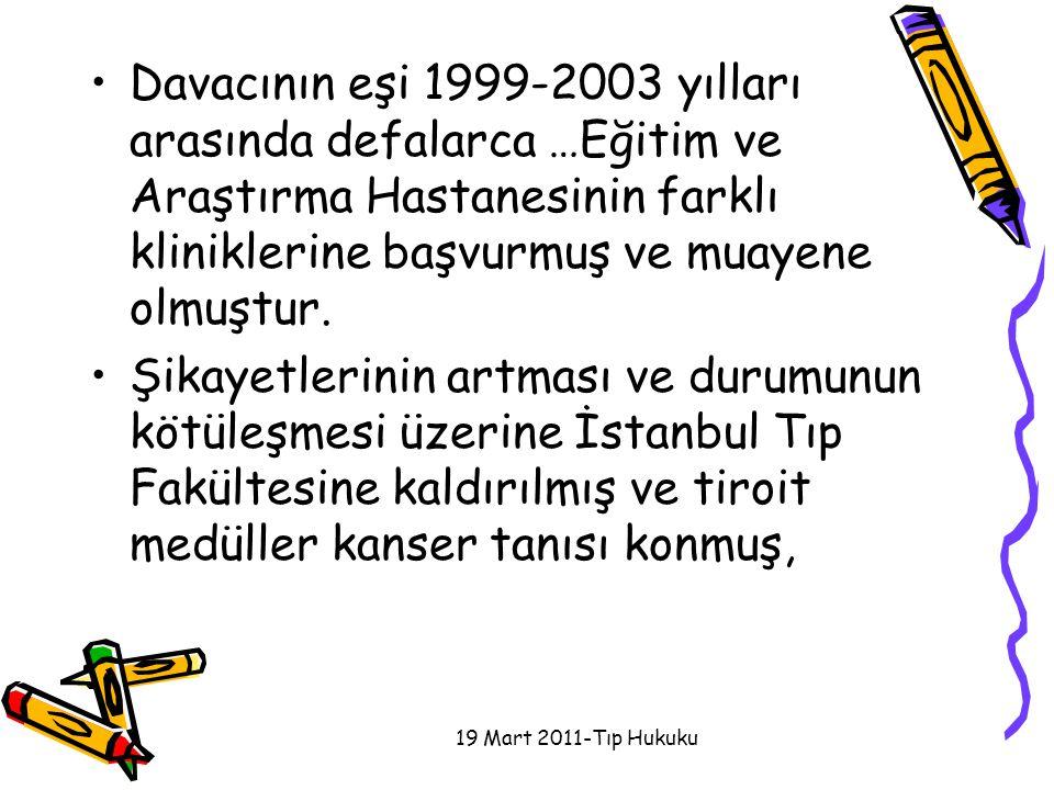 Davacının eşi 1999-2003 yılları arasında defalarca …Eğitim ve Araştırma Hastanesinin farklı kliniklerine başvurmuş ve muayene olmuştur. Şikayetlerinin