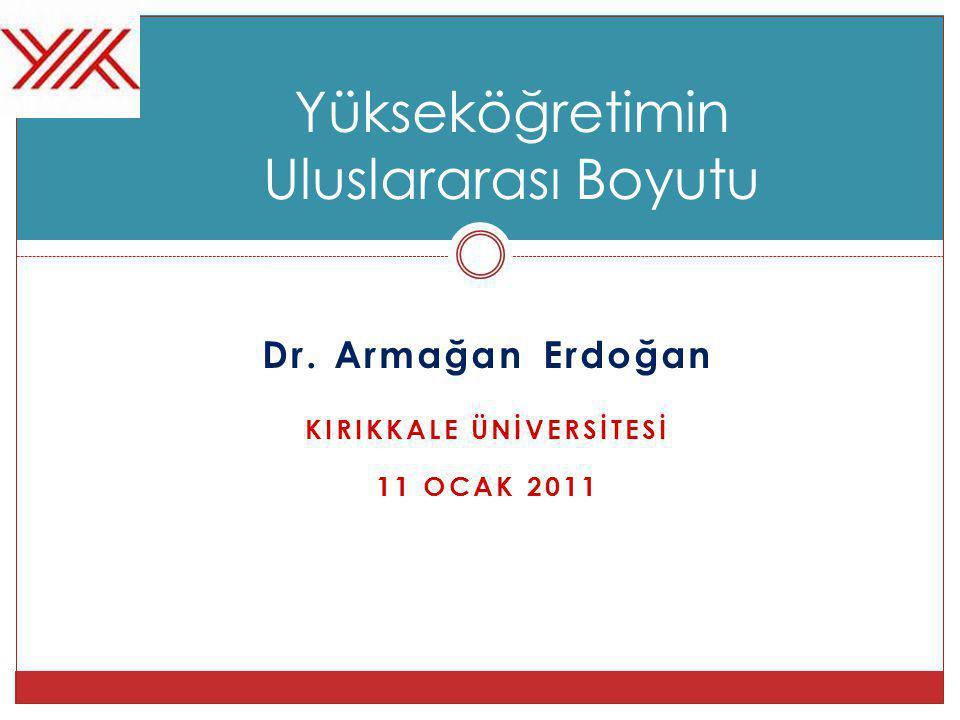 Dr. Armağan Erdoğan KIRIKKALE ÜNİVERSİTESİ 11 OCAK 2011 Yükseköğretimin Uluslararası Boyutu