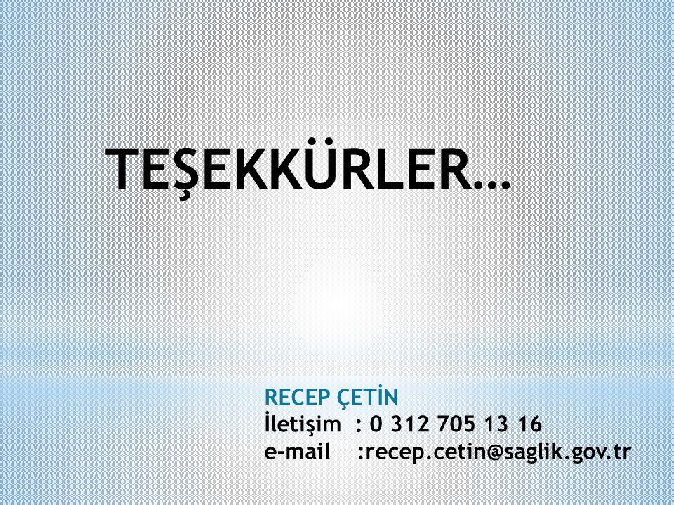 TEŞEKKÜRLER… RECEP ÇETİN İletişim : 0 312 705 13 16 e-mail :recep.cetin@saglik.gov.tr