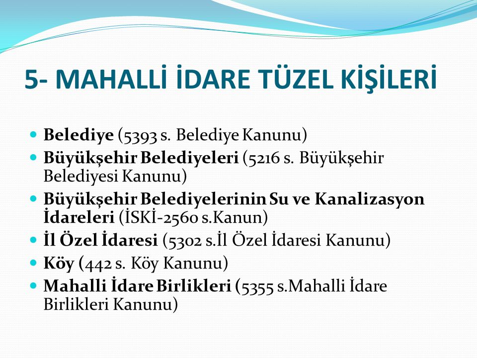 5- MAHALLİ İDARE TÜZEL KİŞİLERİ Belediye (5393 s. Belediye Kanunu) Büyükşehir Belediyeleri (5216 s. Büyükşehir Belediyesi Kanunu) Büyükşehir Belediyel