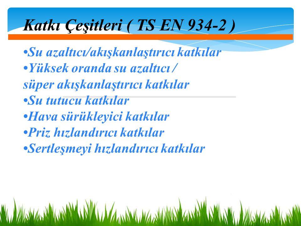 Katkı Çeşitleri ( TS EN 934-2 ) Su azaltıcı/akışkanlaştırıcı katkılar Yüksek oranda su azaltıcı / süper akışkanlaştırıcı katkılar Su tutucu katkılar H